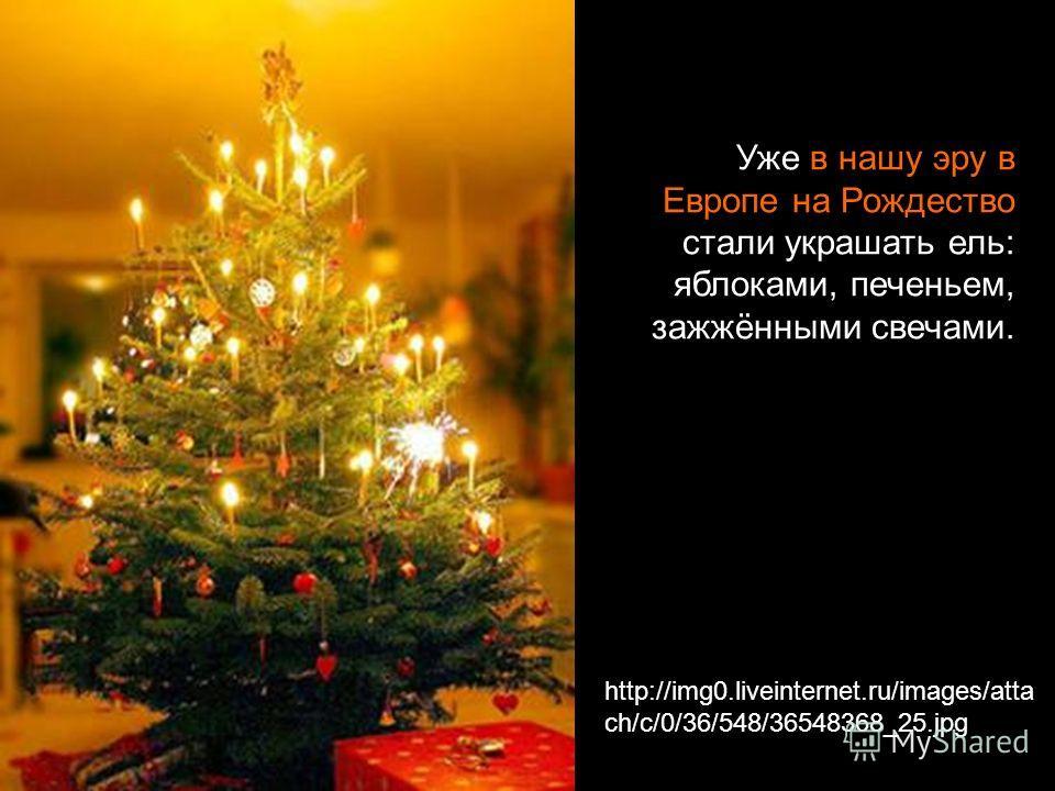 http://img0.liveinternet.ru/images/atta ch/c/0/36/548/36548368_25.jpg Уже в нашу эру в Европе на Рождество стали украшать ель: яблоками, печеньем, зажжёнными свечами.