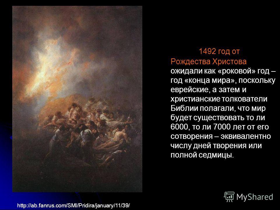 http://ab.fanrus.com/SMI/Pridira/january/11/39/ 1492 год от Рождества Христова ожидали как «роковой» год – год «конца мира», поскольку еврейские, а затем и христианские толкователи Библии полагали, что мир будет существовать то ли 6000, то ли 7000 ле