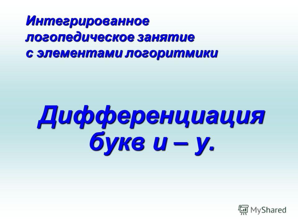 Интегрированное логопедическое занятие с элементами логоритмики Дифференциация букв и – у.