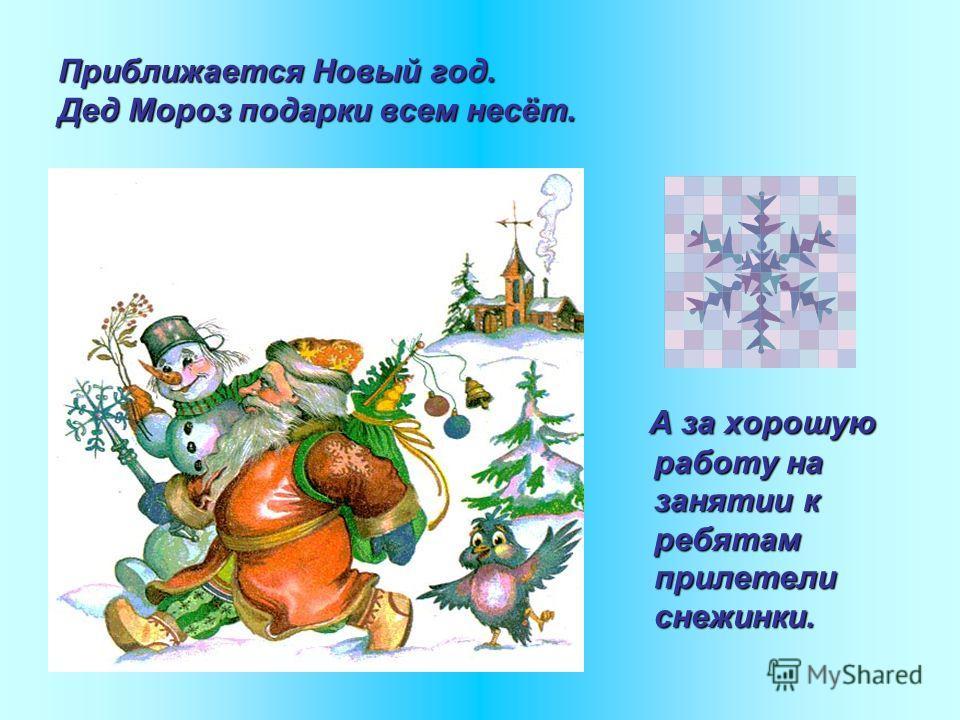 Приближается Новый год. Дед Мороз подарки всем несёт. А за хорошую работу на занятии к ребятам прилетели снежинки.