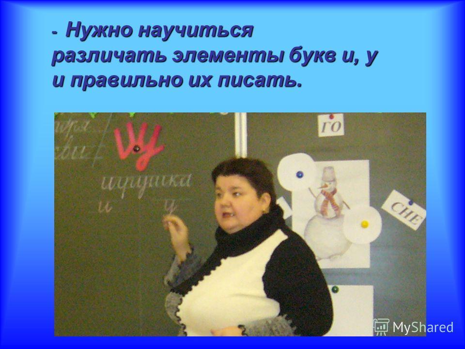 - Н Н Н Нужно научиться различать элементы букв и, у и правильно их писать.