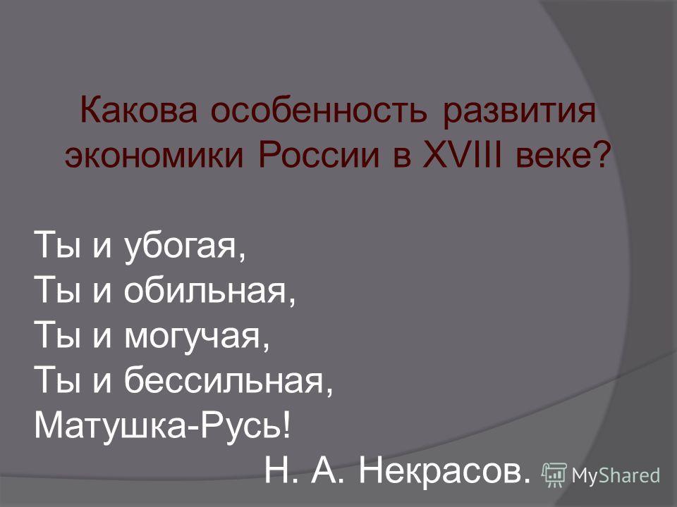 Какова особенность развития экономики России в XVIII веке? Ты и убогая, Ты и обильная, Ты и могучая, Ты и бессильная, Матушка-Русь! Н. А. Некрасов.