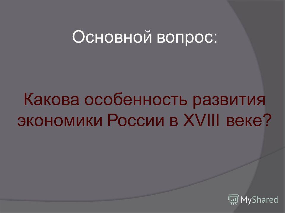 Основной вопрос: Какова особенность развития экономики России в XVIII веке?