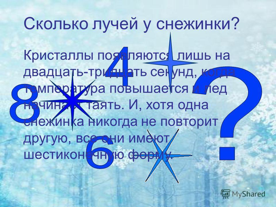 Сколько лучей у снежинки? Кристаллы появляются лишь на двадцать-тридцать секунд, когда температура повышается и лед начинает таять. И, хотя одна снежинка никогда не повторит другую, все они имеют шестиконечную форму.