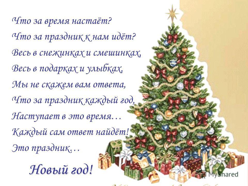 Новый год! Что за время настаёт? Что за праздник к нам идёт? Весь в снежинках и смешинках, Весь в подарках и улыбках, Мы не скажем вам ответа, Что за праздник каждый год, Наступает в это время… Каждый сам ответ найдёт! Это праздник…