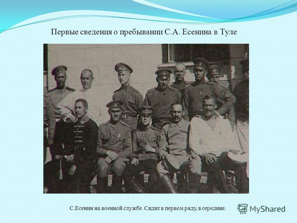 Первые сведения о пребывании С.А. Есенина в Туле С.Есенин на военной службе. Сидит в первом ряду, в середине.