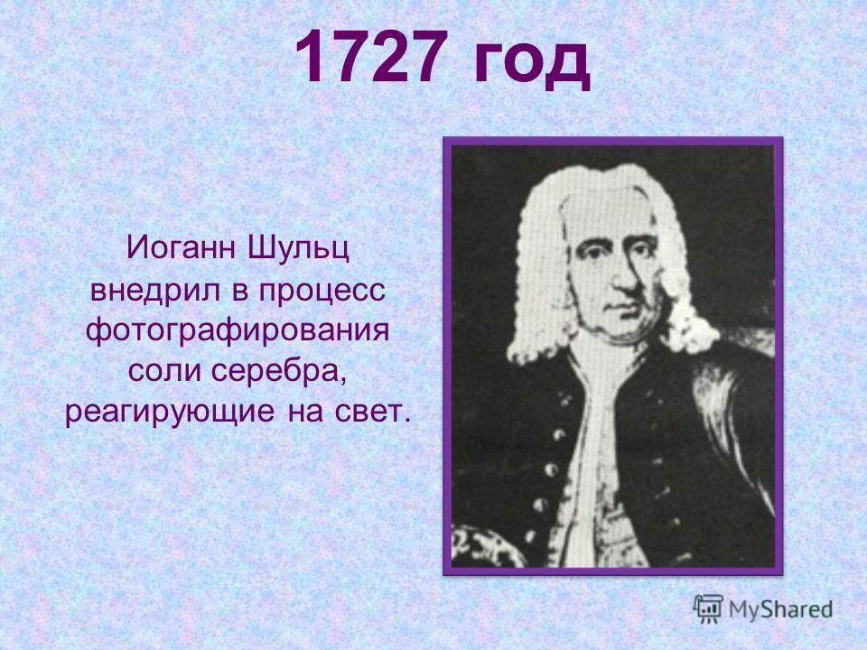 1727 год Иоганн Шульц внедрил в процесс фотографирования соли серебра, реагирующие на свет.