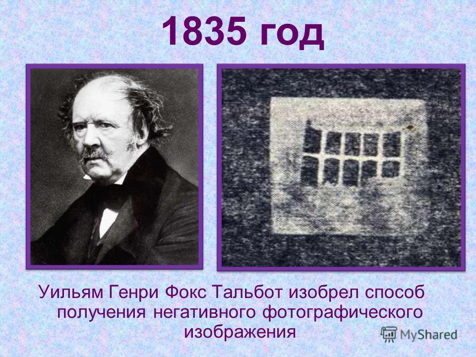 1835 год Уильям Генри Фокс Тальбот изобрел способ получения негативного фотографического изображения