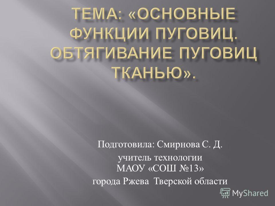 Подготовила : Смирнова С. Д. учитель технологии МАОУ « СОШ 13» города Ржева Тверской области