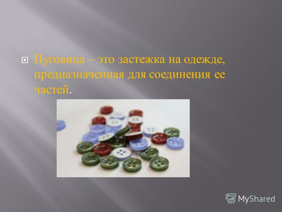 Пуговица – это застежка на одежде, предназначенная для соединения ее частей.