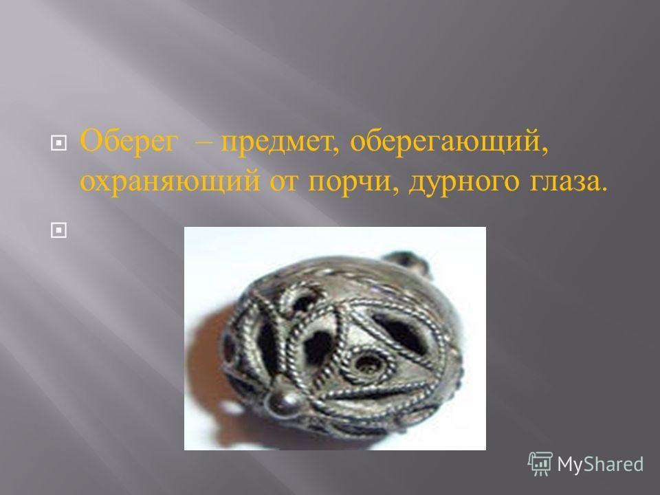 Оберег – предмет, оберегающий, охраняющий от порчи, дурного глаза.