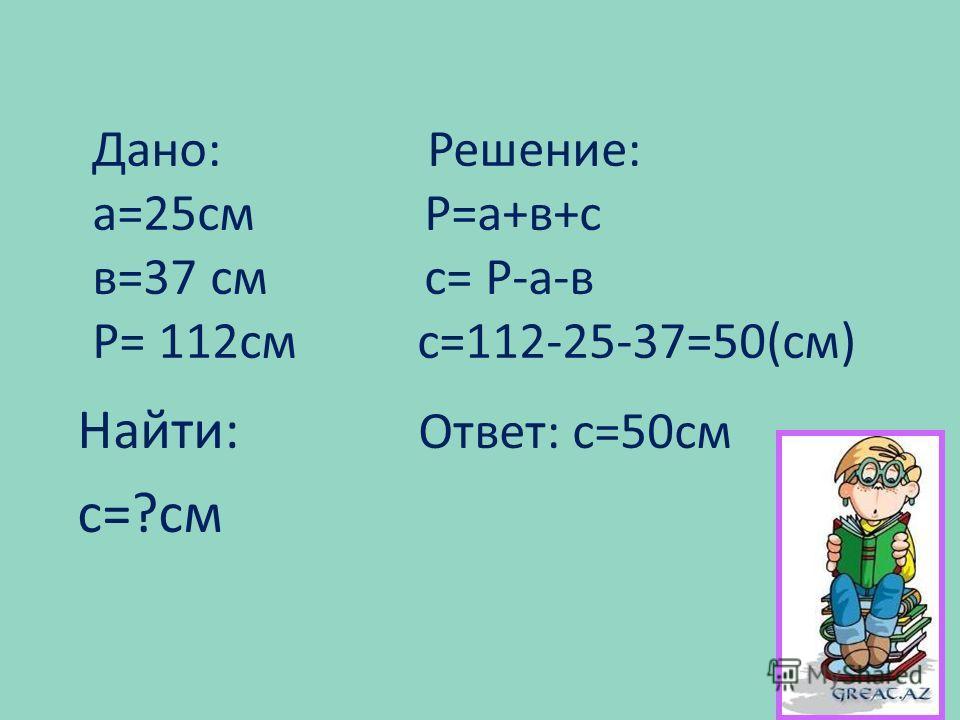 Дано: Решение: а=25см P=а+в+с в=37 см с= P-a-в P= 112см с=112-25-37=50(см) Найти: Ответ: с=50см с=?см