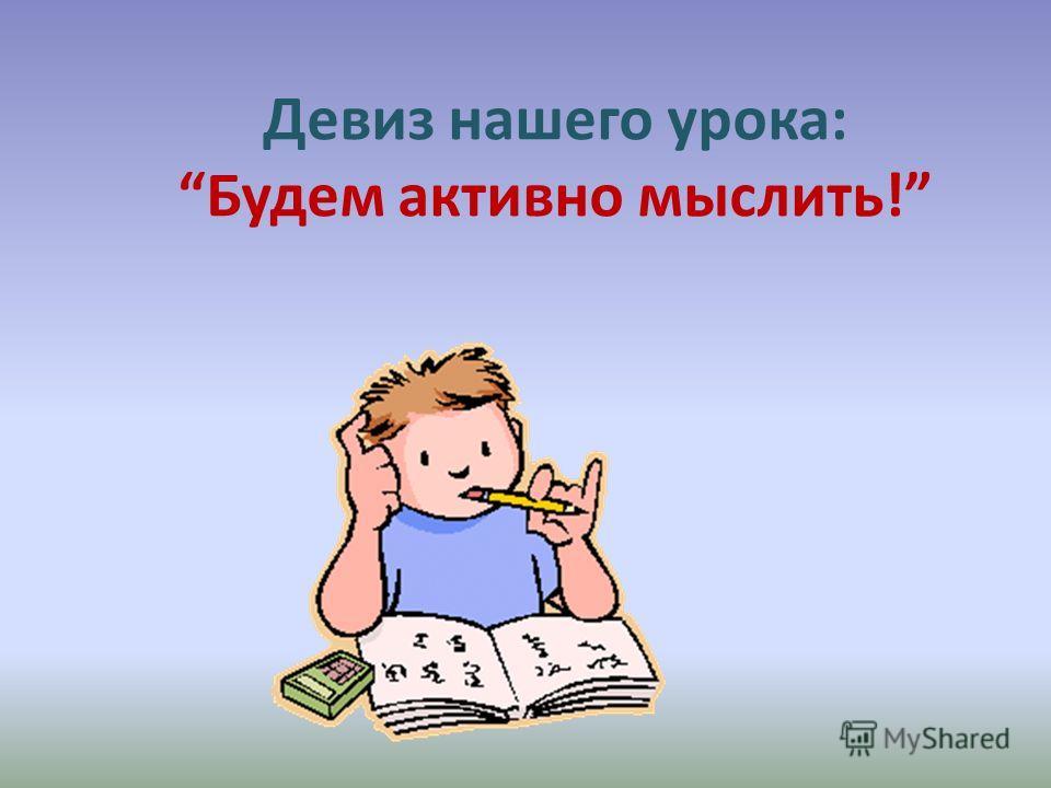 Девиз нашего урока:Будем активно мыслить!