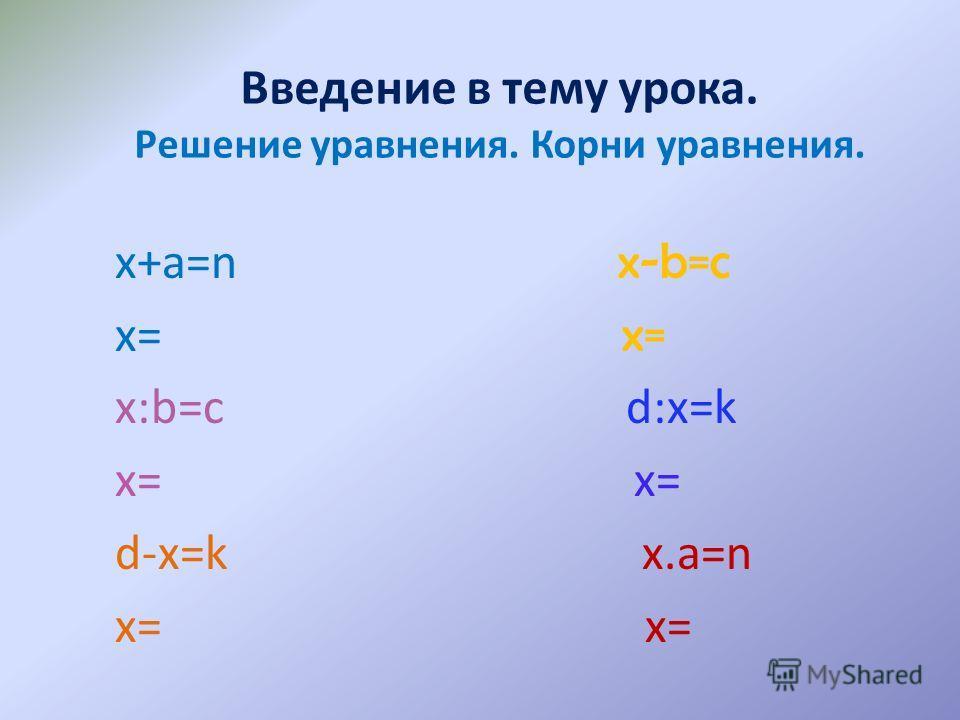 Введение в тему урока. Решение уравнения. Корни уравнения. х+a=n x-b=c х= x= х:b=c d:x=k х= x= d-x=k x.a=n x=