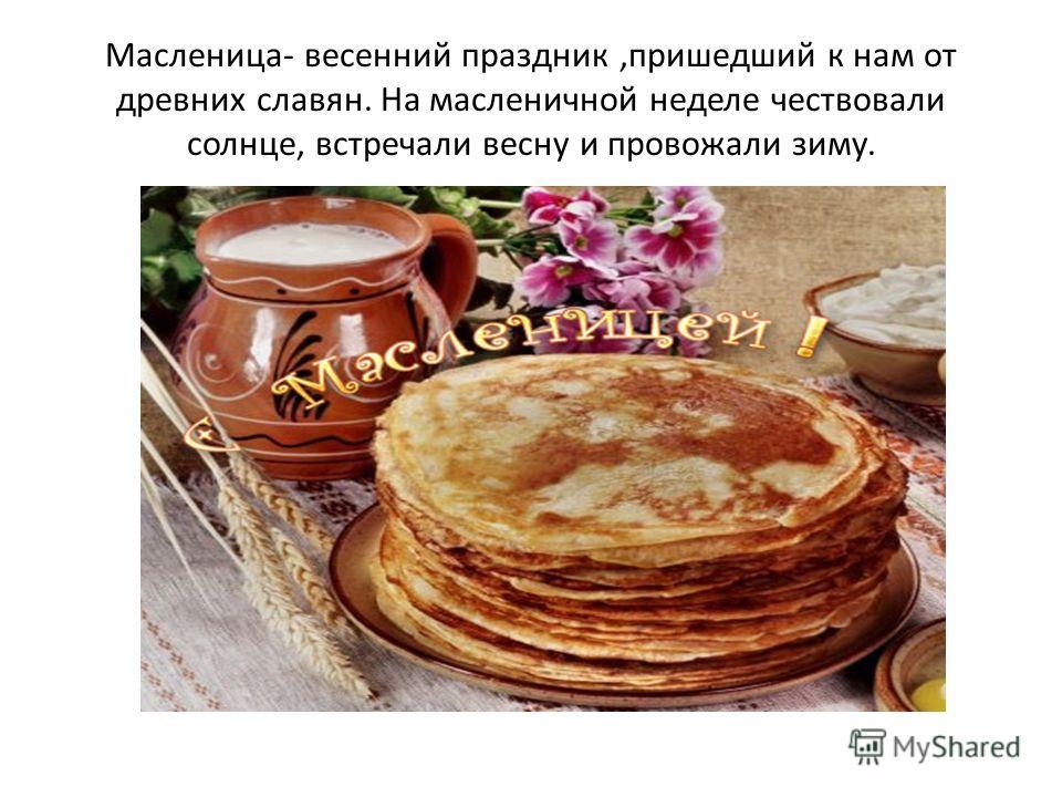 Масленица- весенний праздник,пришедший к нам от древних славян. На масленичной неделе чествовали солнце, встречали весну и провожали зиму.