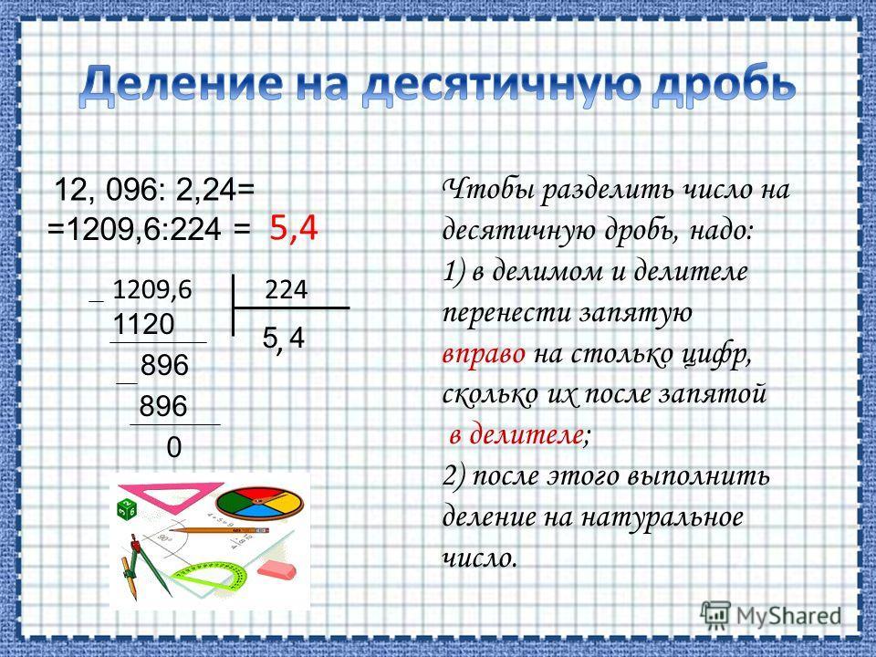 12, 096: 2,24= =1209,6:224 = 1209,6 224 5 1120 89, 6 4 896 0 Чтобы разделить число на десятичную дробь, надо: 1) в делимом и делителе перенести запятую вправо на столько цифр, сколько их после запятой в делителе; 2) после этого выполнить деление на н