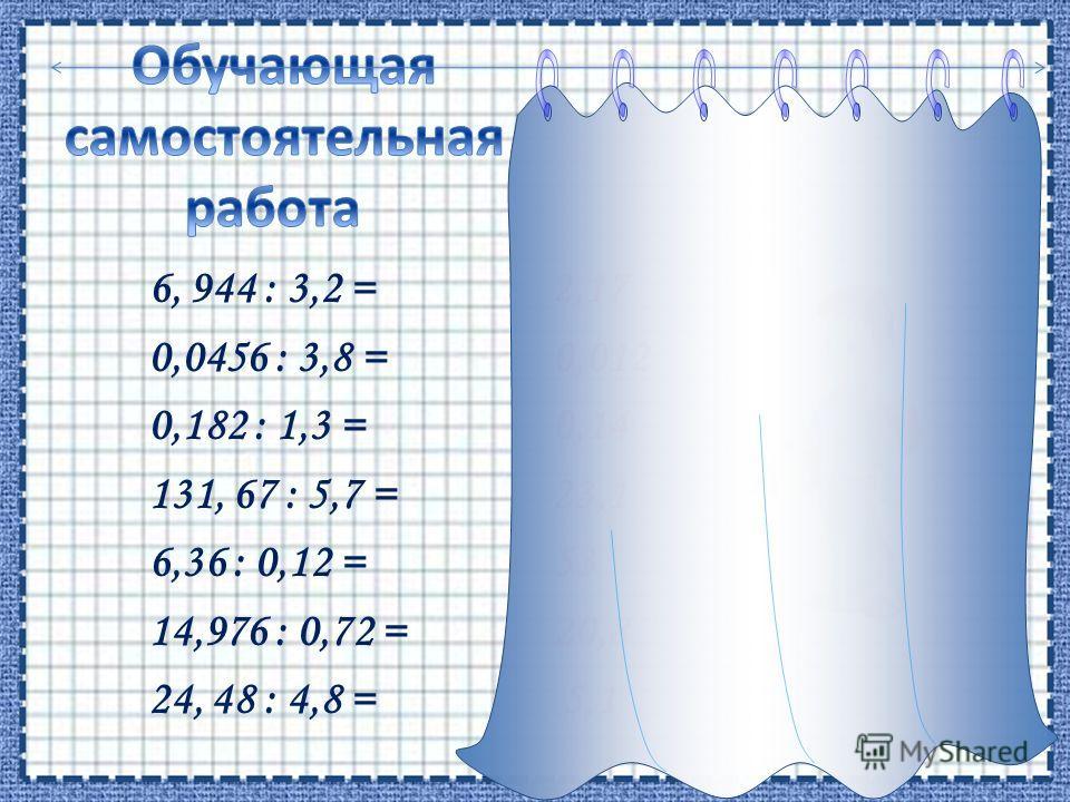 6, 944 : 3,2 = 2,17 0,0456 : 3,8 = 0,012 0,182 : 1,3 = 0,14 131, 67 : 5,7 = 23,1 6,36 : 0,12 = 53 14,976 : 0,72 = 20,8 24, 48 : 4,8 = 5,1