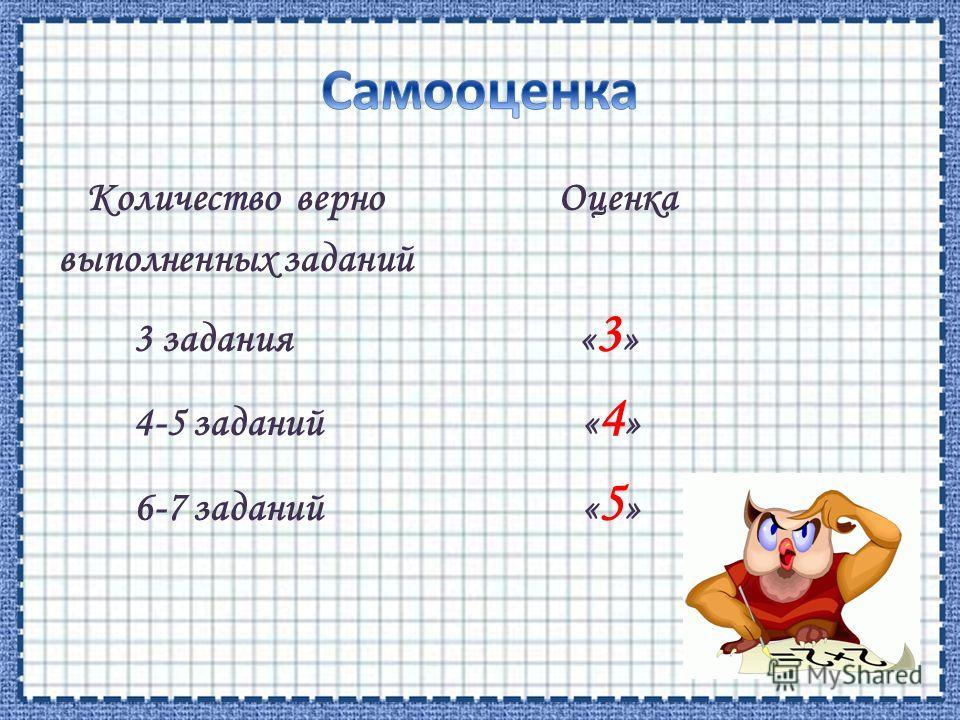 Количество верно Оценка выполненных заданий 3 задания « 3 » 4-5 заданий « 4 » 6-7 заданий « 5 »