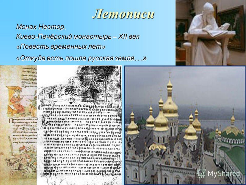 Летописи Монах Нестор. Киево-Печёрский монастырь – XII век «Повесть временных лет» «Откуда есть пошла русская земля …»