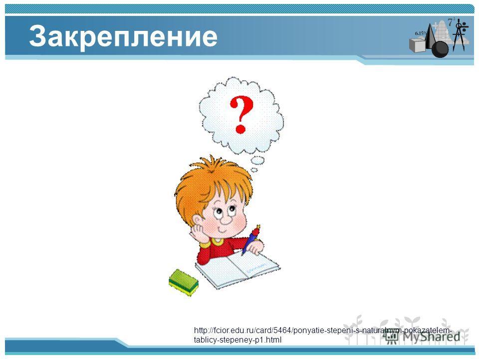 Закрепление http://fcior.edu.ru/card/5464/ponyatie-stepeni-s-naturalnym-pokazatelem- tablicy-stepeney-p1.html