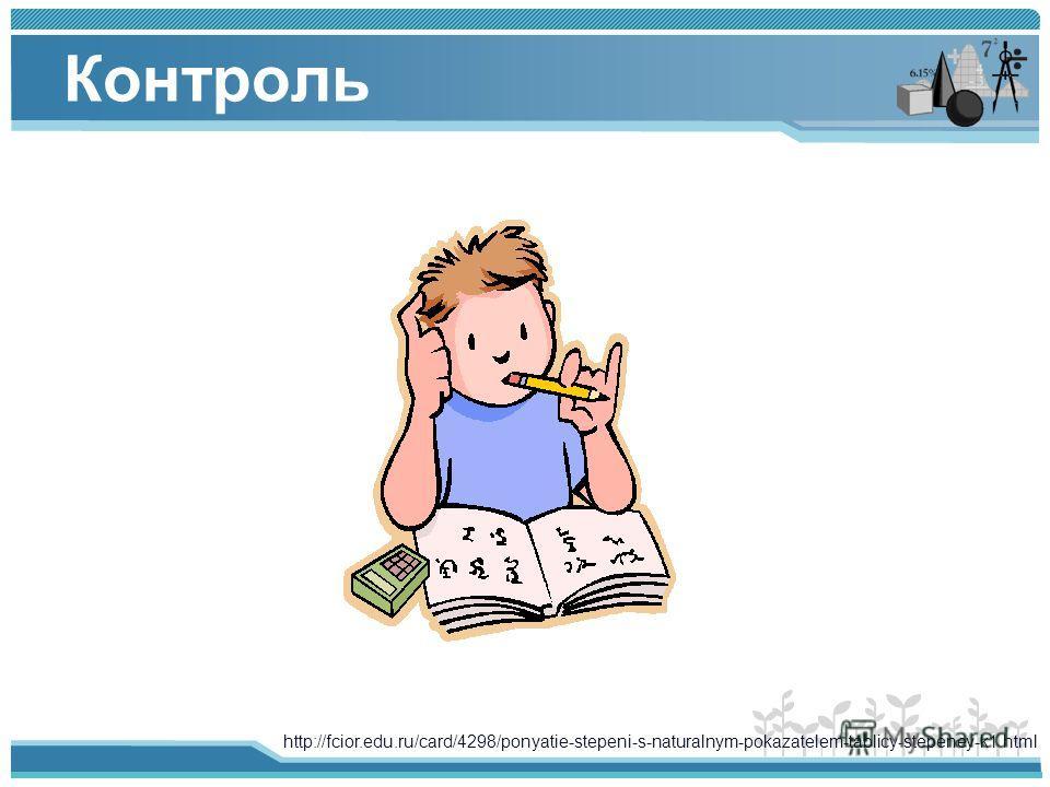 Контроль http://fcior.edu.ru/card/4298/ponyatie-stepeni-s-naturalnym-pokazatelem-tablicy-stepeney-k1.html