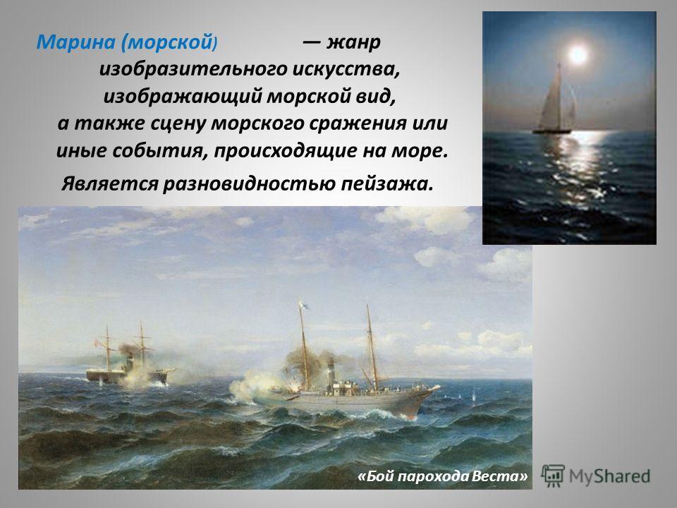 жанр изобразительного искусства, изображающий морской вид, а также сцену морского сражения или иные события, происходящие на море. Марина (морской ) «Бой парохода Веста» Является разновидностью пейзажа.