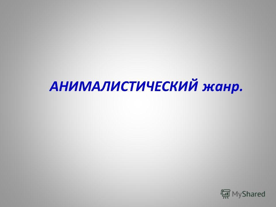 АНИМАЛИСТИЧЕСКИЙ жанр.