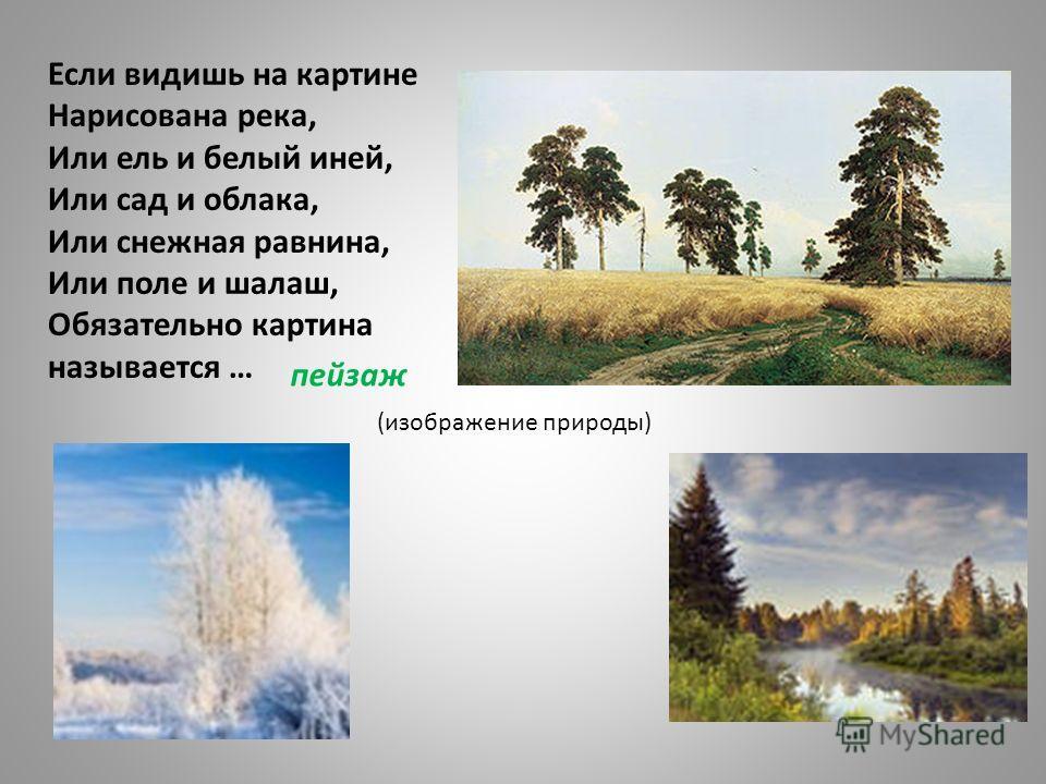 Если видишь на картине Нарисована река, Или ель и белый иней, Или сад и облака, Или снежная равнина, Или поле и шалаш, Обязательно картина называется … пейзаж (изображение природы)