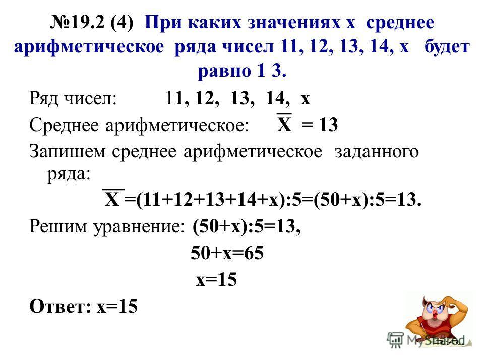 19.2 (4) При каких значениях х среднее арифметическое ряда чисел 11, 12, 13, 14, х будет равно 1 3. Ряд чисел: 11, 12, 13, 14, х Среднее арифметическое: Х = 13 Запишем среднее арифметическое заданного ряда: Х =(11+12+13+14+х):5=(50+х):5=13. Решим ура