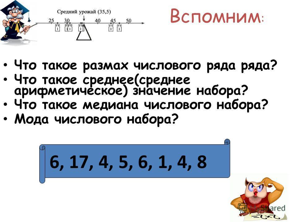 Вспомним : Что такое размах числового ряда ряда? Что такое среднее(среднее арифметическое) значение набора? Что такое медиана числового набора? Мода числового набора? 6, 17, 4, 5, 6, 1, 4, 8