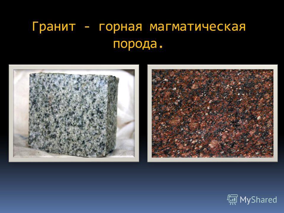 Гранит - горная магматическая порода.