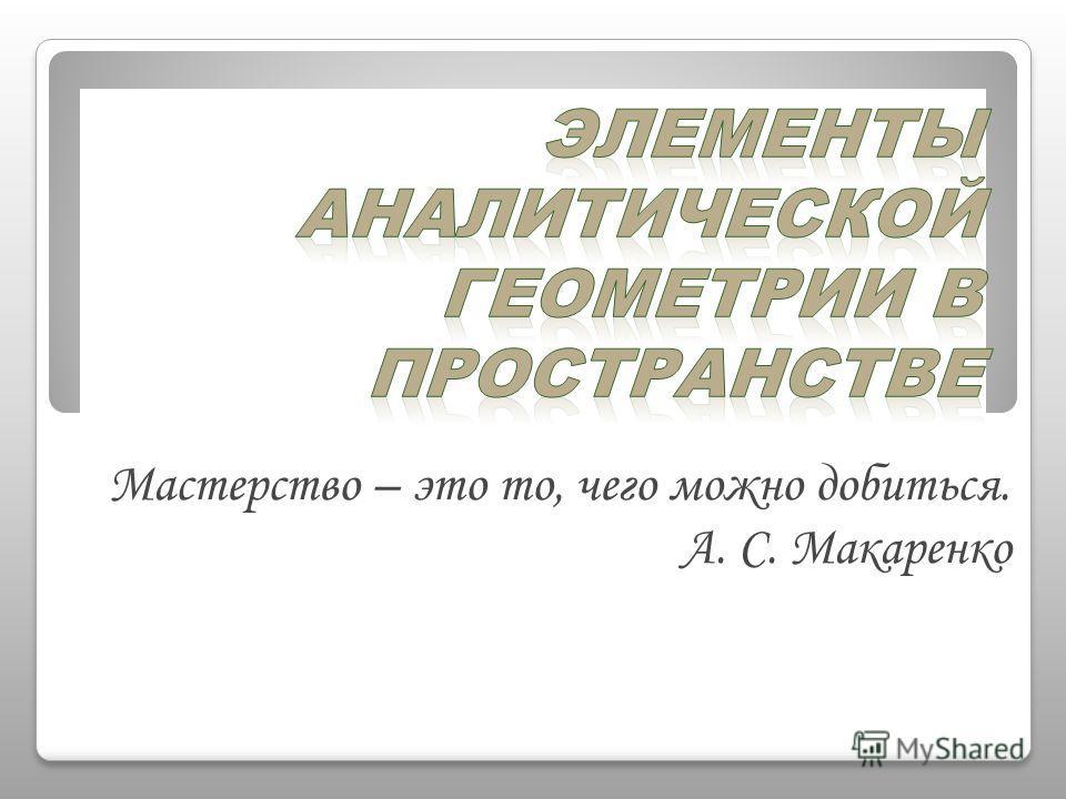 Мастерство – это то, чего можно добиться. А. С. Макаренко