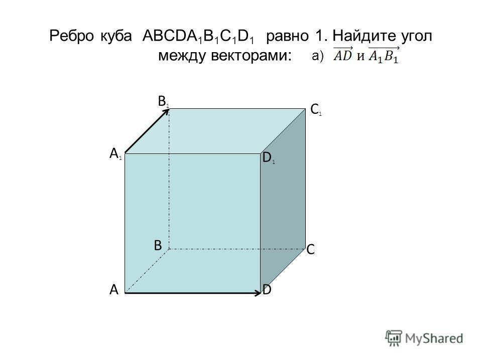 Ребро куба ABCDA 1 B 1 C 1 D 1 равно 1. Найдите угол между векторами: а) B1B1 D1D1 A1A1 C1C1 AD C B