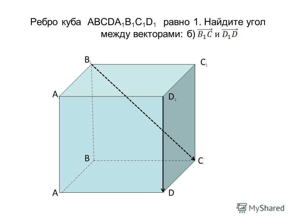 Ребро куба ABCDA 1 B 1 C 1 D 1 равно 1. Найдите угол между векторами: б) C1C1 B1B1 A1A1 D1D1 C DA B