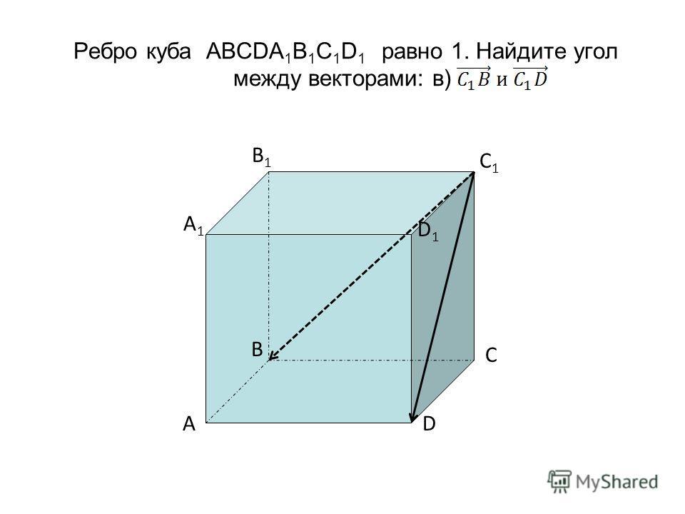 Ребро куба ABCDA 1 B 1 C 1 D 1 равно 1. Найдите угол между векторами: в) C 1 A1 A1 D1 D1 B1 B1 C D A B