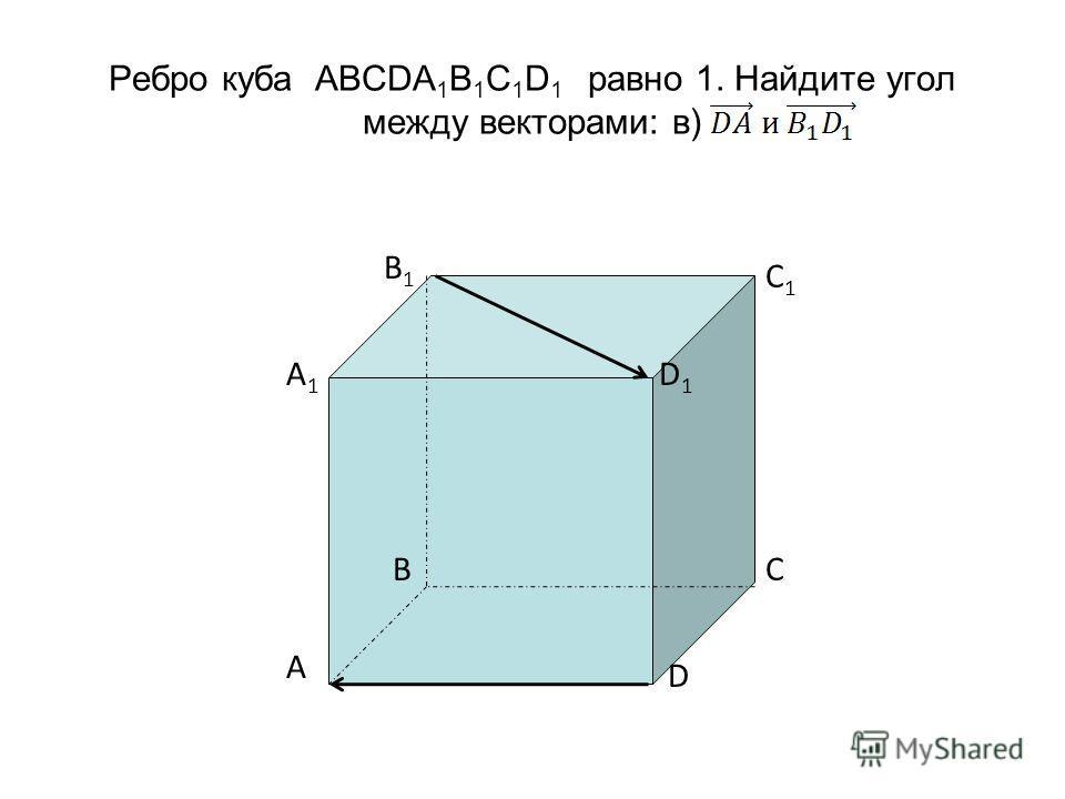 Ребро куба ABCDA 1 B 1 C 1 D 1 равно 1. Найдите угол между векторами: в) C1C1 D1D1 B1B1 A1A1 A BC D