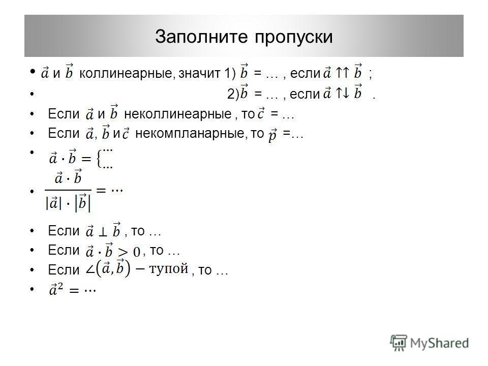 Заполните пропуски и коллинеарные, значит 1) = …, если ; 2) = …, если. Если и неколлинеарные, то = … Если, и некомпланарные, то =… Если, то …