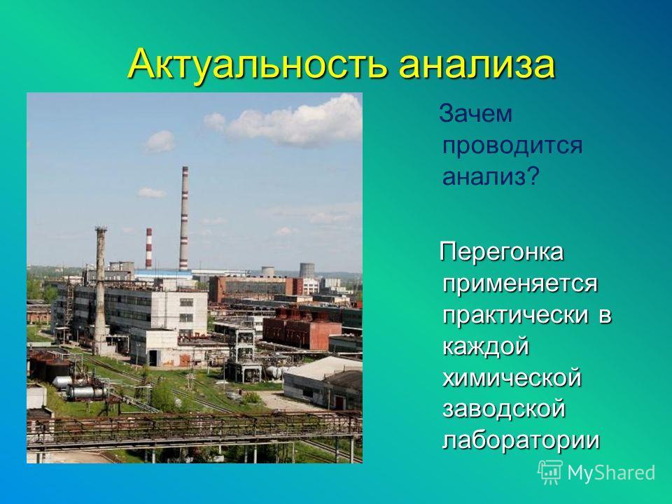 Актуальность анализа Актуальность анализа Зачем проводится анализ? Перегонка применяется практически в каждой химической заводской лаборатории Перегонка применяется практически в каждой химической заводской лаборатории