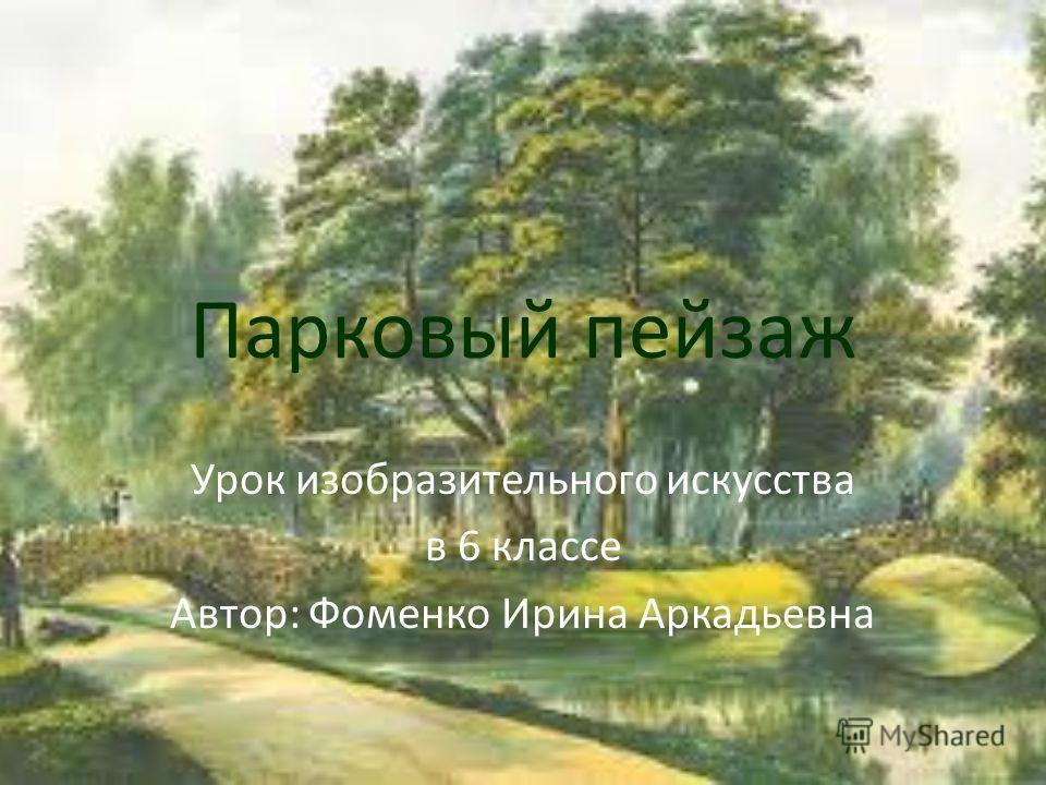 Парковый пейзаж Урок изобразительного искусства в 6 классе Автор: Фоменко Ирина Аркадьевна