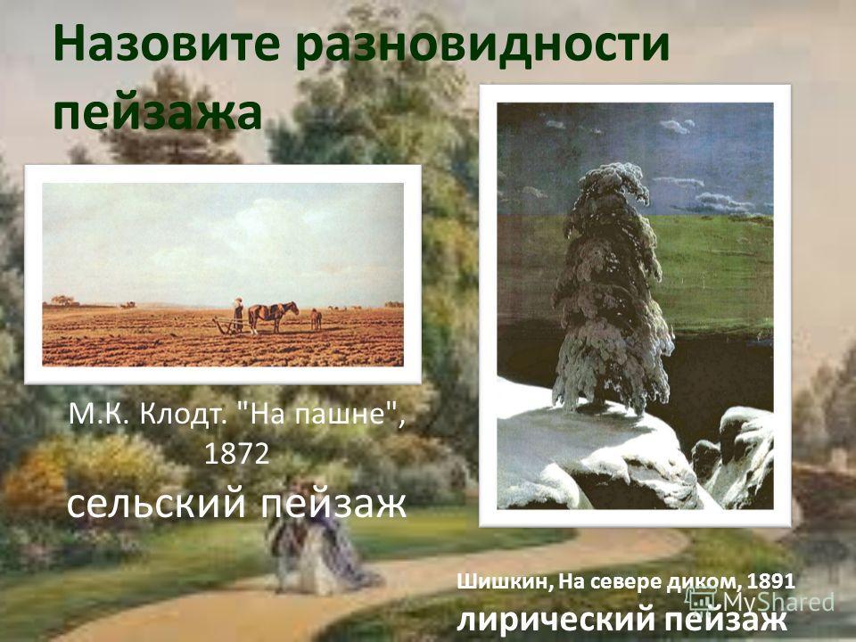 Назовите разновидности пейзажа М.К. Клодт. На пашне, 1872 сельский пейзаж Шишкин, На севере диком, 1891 лирический пейзаж