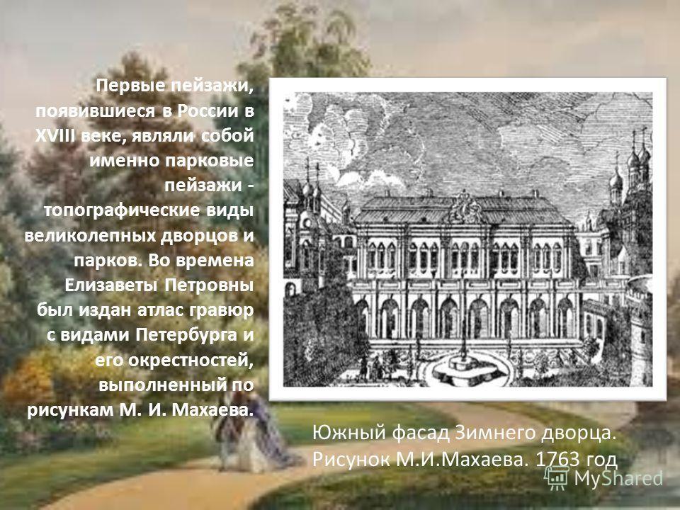 Первые пейзажи, появившиеся в России в XVIII веке, являли собой именно парковые пейзажи - топографические виды великолепных дворцов и парков. Во времена Елизаветы Петровны был издан атлас гравюр с видами Петербурга и его окрестностей, выполненный по