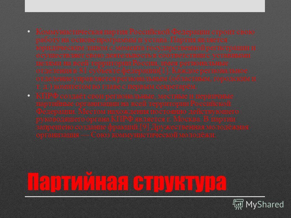 Партийная структура Коммунистическая партия Российской Федерации строит свою работу на основе программы и устава. Партия является юридическим лицом с момента государственной регистрации и осуществляет свою деятельность в соответствии с уставными целя