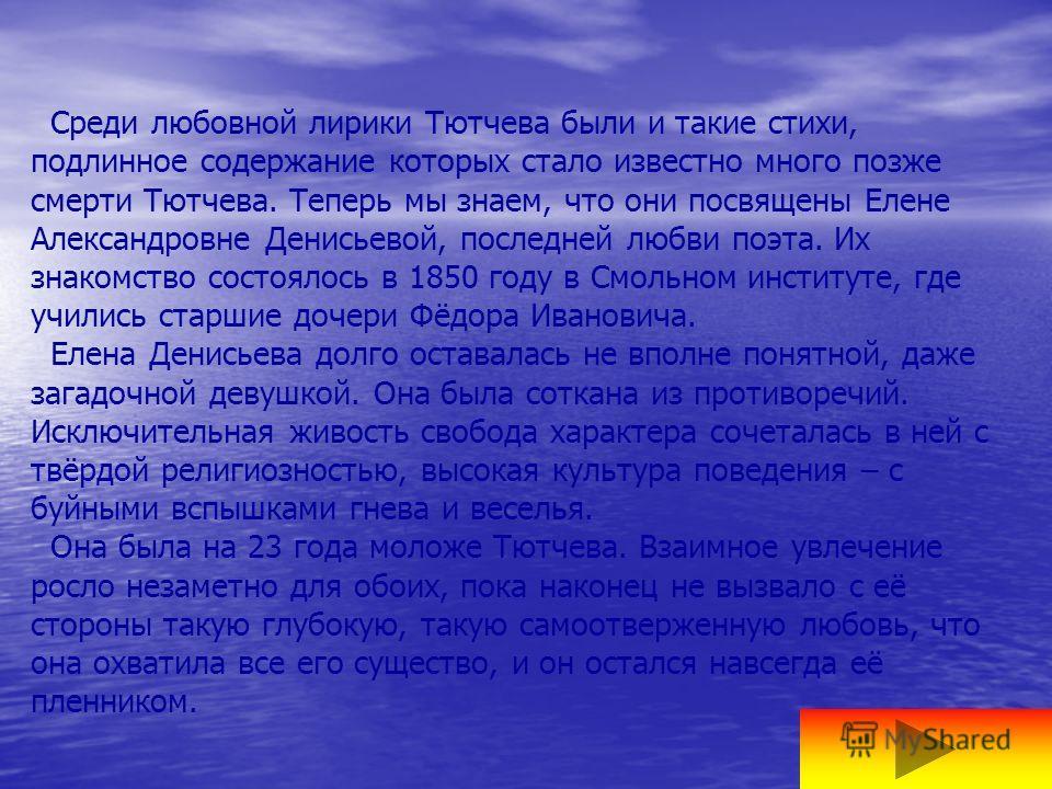 Среди любовной лирики Тютчева были и такие стихи, подлинное содержание которых стало известно много позже смерти Тютчева. Теперь мы знаем, что они посвящены Елене Александровне Денисьевой, последней любви поэта. Их знакомство состоялось в 1850 году в