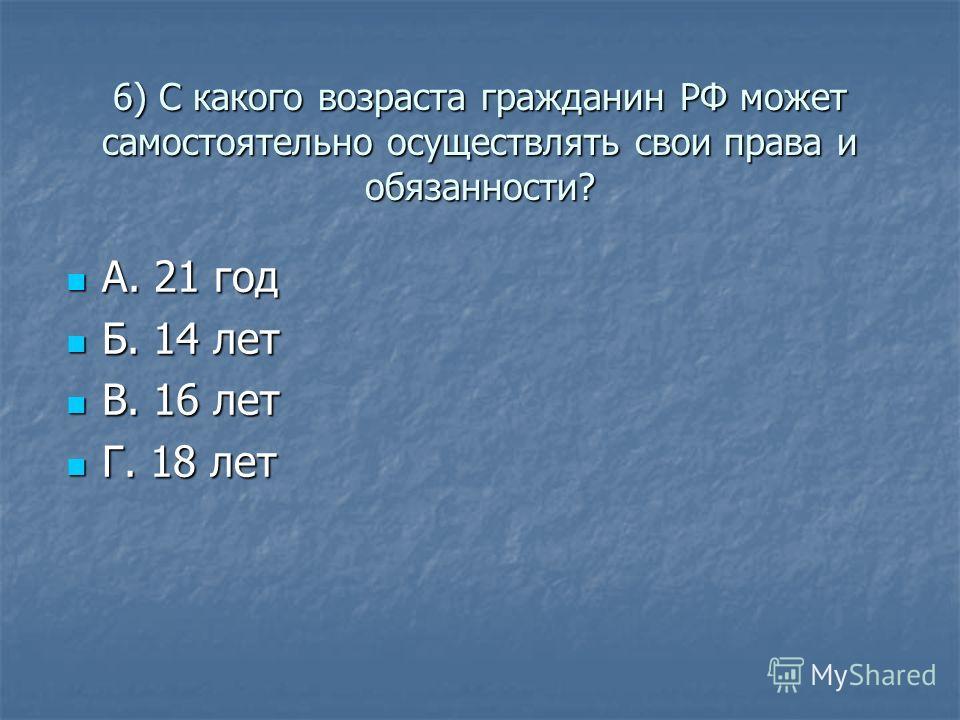 6) С какого возраста гражданин РФ может самостоятельно осуществлять свои права и обязанности? А. 21 год А. 21 год Б. 14 лет Б. 14 лет В. 16 лет В. 16 лет Г. 18 лет Г. 18 лет