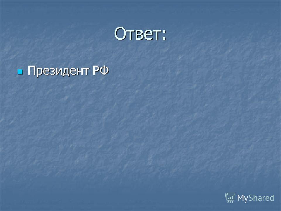 Ответ: Президент РФ Президент РФ