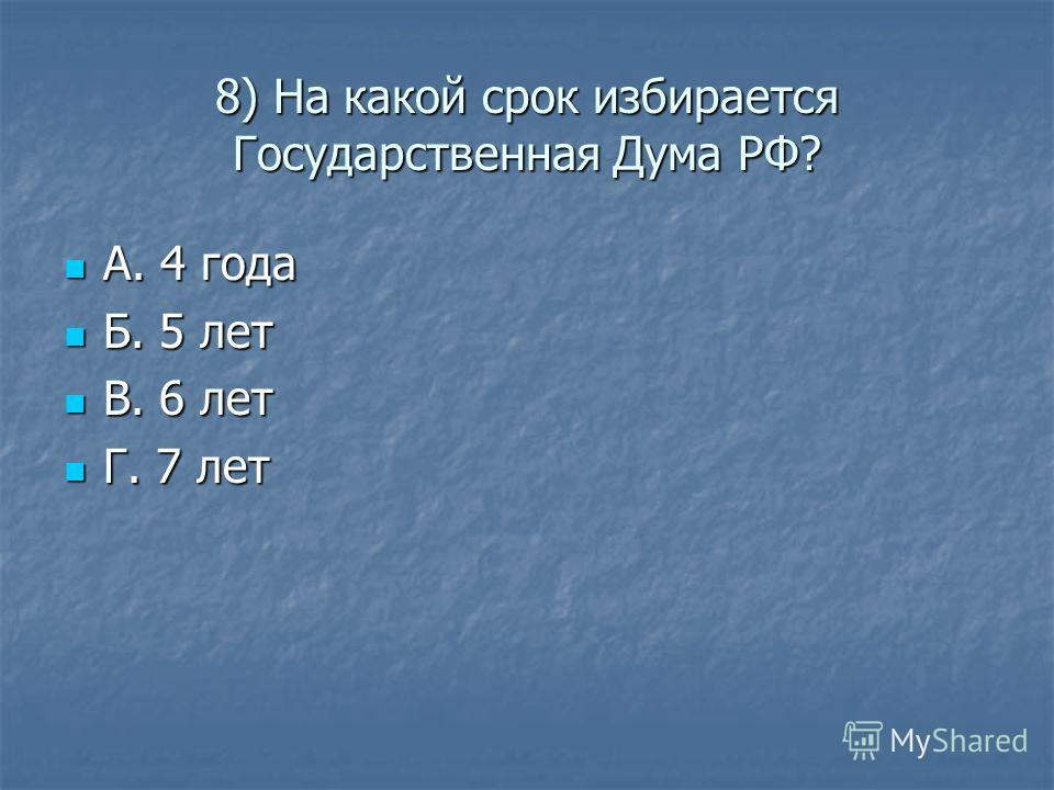 8) На какой срок избирается Государственная Дума РФ? А. 4 года А. 4 года Б. 5 лет Б. 5 лет В. 6 лет В. 6 лет Г. 7 лет Г. 7 лет