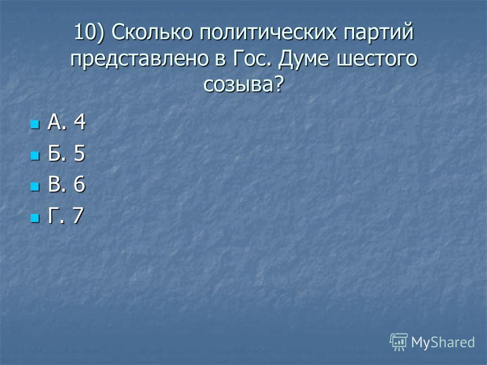 10) Сколько политических партий представлено в Гос. Думе шестого созыва? А. 4 А. 4 Б. 5 Б. 5 В. 6 В. 6 Г. 7 Г. 7