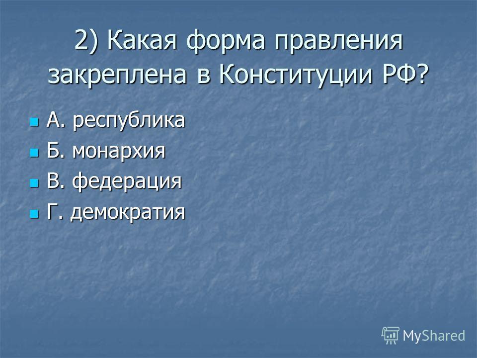 2) Какая форма правления закреплена в Конституции РФ? А. республика А. республика Б. монархия Б. монархия В. федерация В. федерация Г. демократия Г. демократия