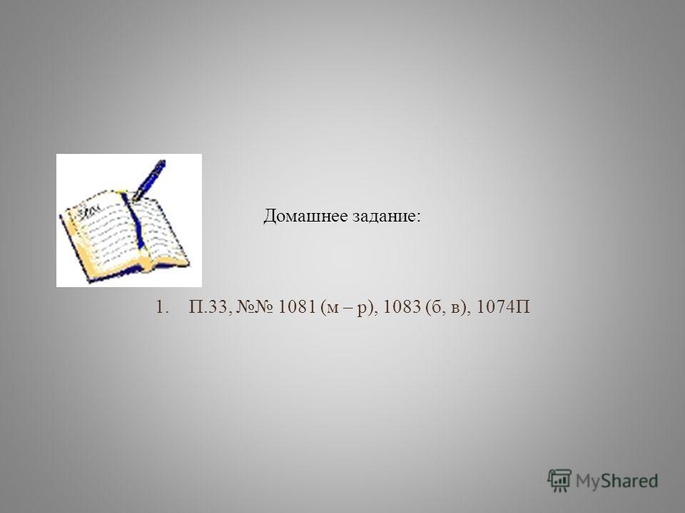 Домашнее задание: 1.П.33, 1081 (м – р), 1083 (б, в), 1074П