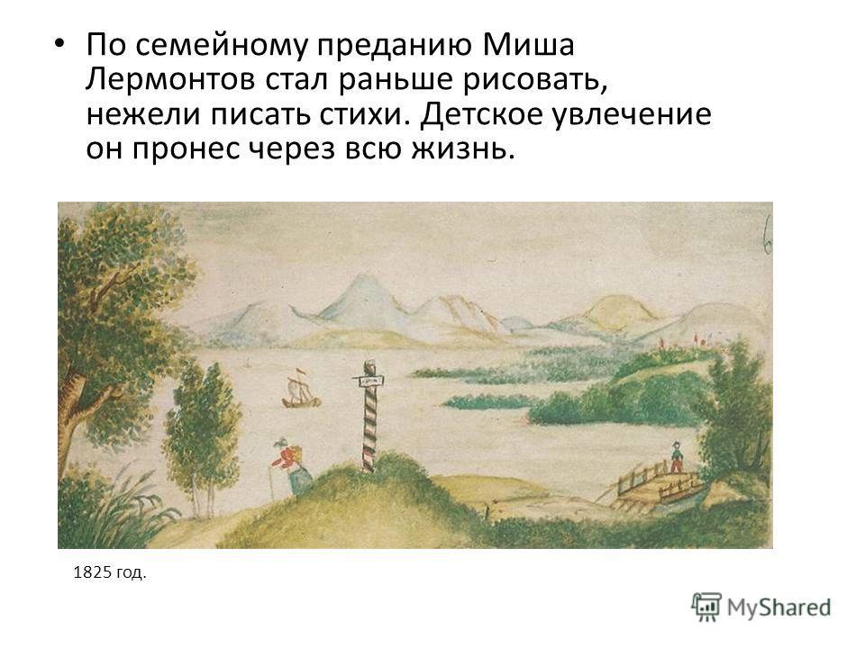 По семейному преданию Миша Лермонтов стал раньше рисовать, нежели писать стихи. Детское увлечение он пронес через всю жизнь. 1825 год.